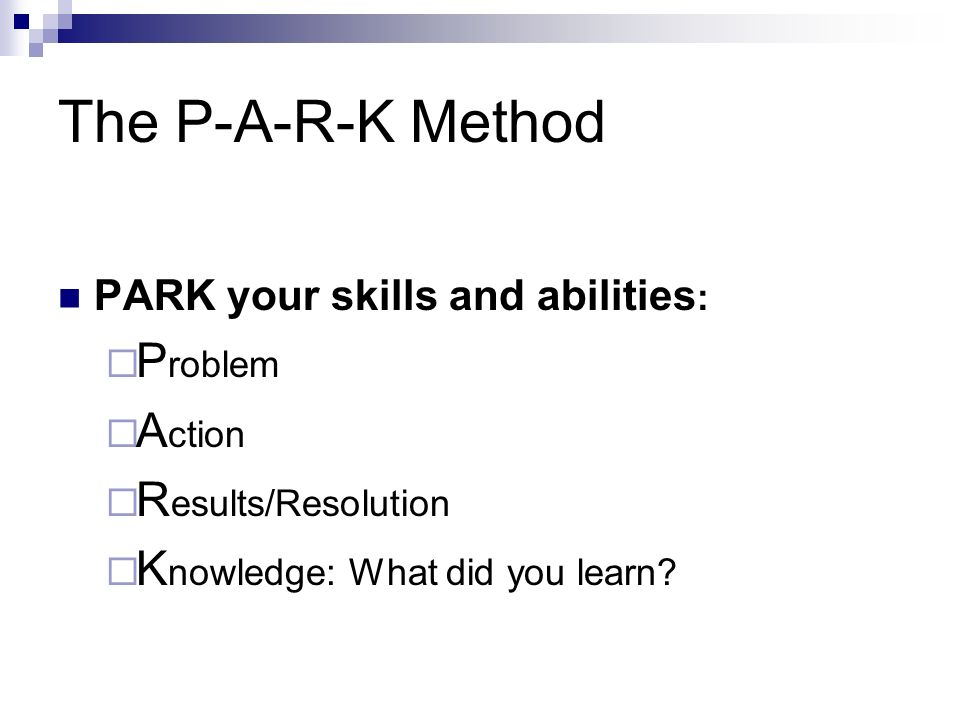 The P-A-R-K Method PARK your skills and abilities : P roblem A ction R esults/Resolution K nowledge: What did you learn?