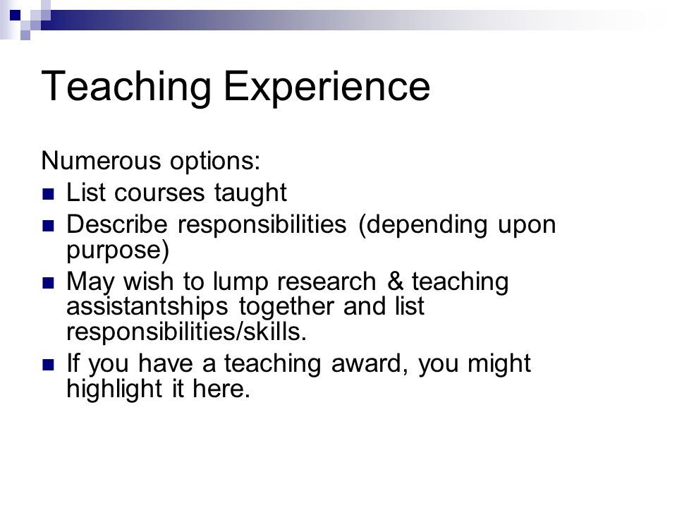 Teaching Experience Numerous options: List courses taught Describe responsibilities (depending upon purpose) May wish to lump research & teaching assistantships together and list responsibilities/skills.