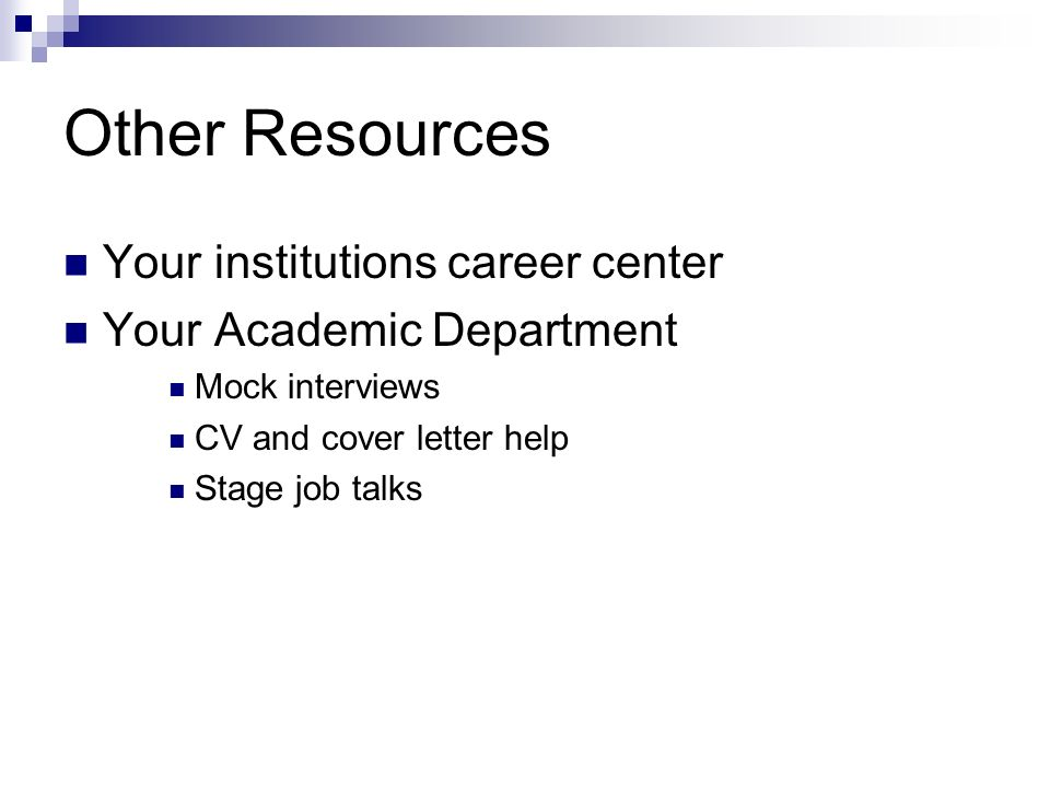 Other Resources Your institutions career center Your Academic Department Mock interviews CV and cover letter help Stage job talks