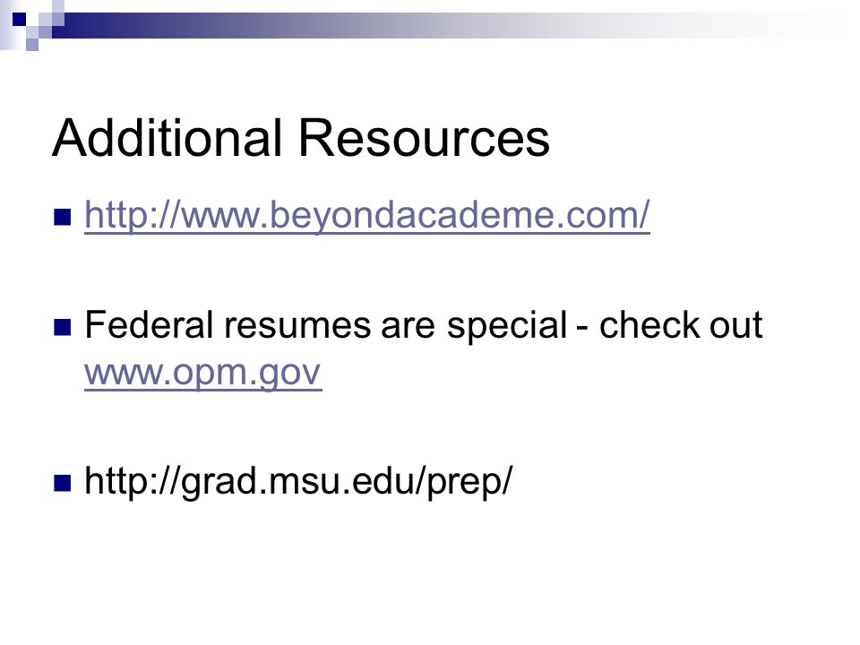 Additional Resources http://www.beyondacademe.com/ Federal resumes are special - check out www.opm.gov www.opm.gov http://grad.msu.edu/prep/