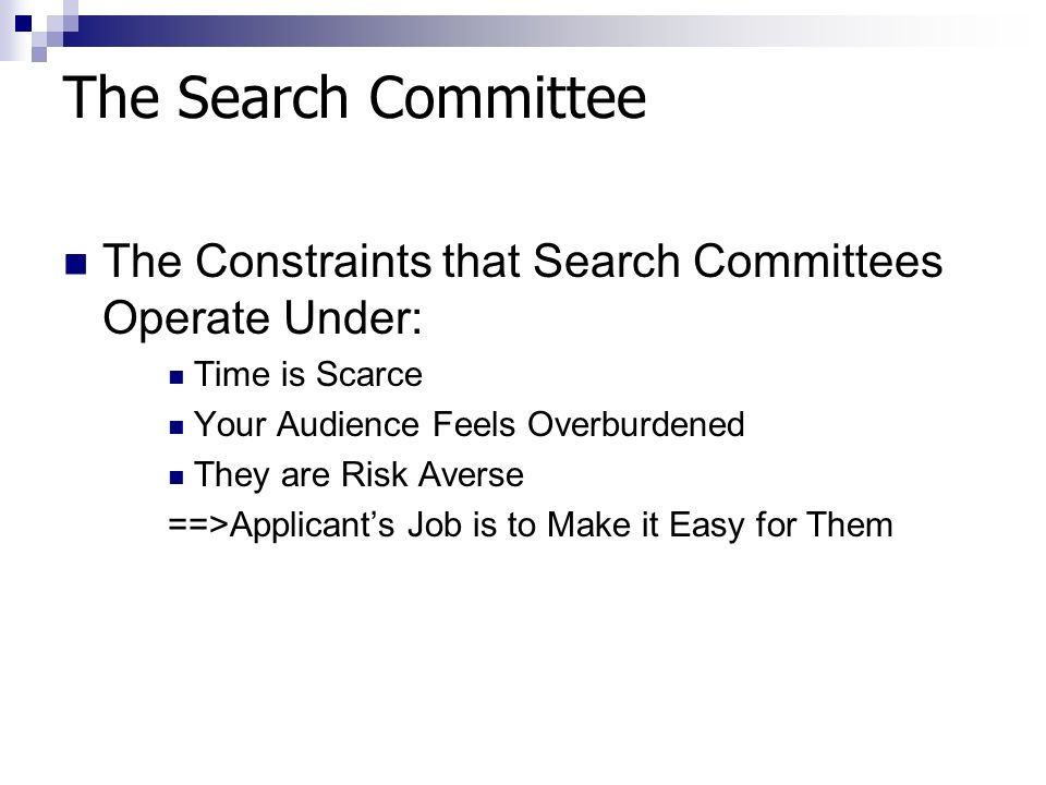 The Search Committee The Constraints that Search Committees Operate Under: Time is Scarce Your Audience Feels Overburdened They are Risk Averse ==>Applicants Job is to Make it Easy for Them