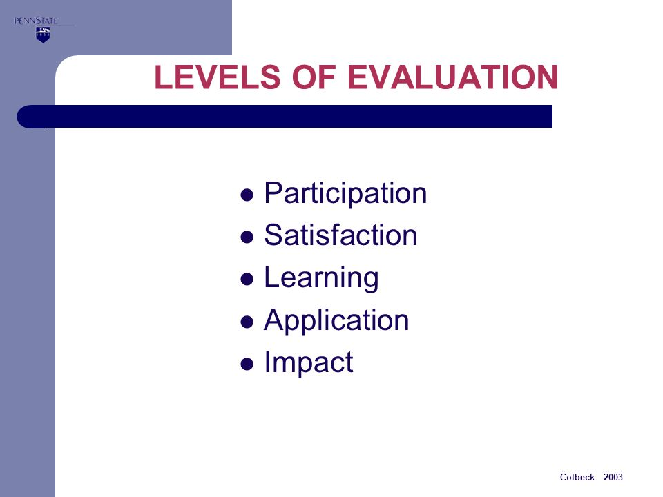 Colbeck 2003 LEVELS OF EVALUATION Participation Satisfaction Learning Application Impact