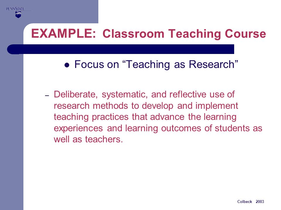 Colbeck 2003 EXAMPLE: Classroom Teaching Course Focus on Teaching as Research – Deliberate, systematic, and reflective use of research methods to develop and implement teaching practices that advance the learning experiences and learning outcomes of students as well as teachers.