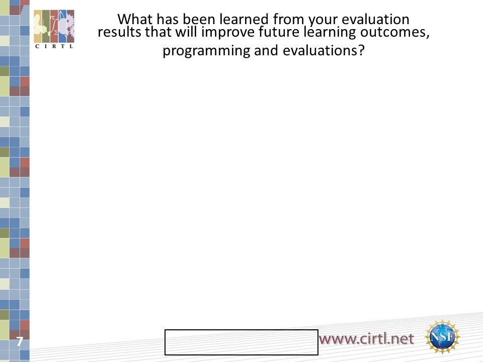7 What has been learned from your evaluation results that will improve future learning outcomes, programming and evaluations