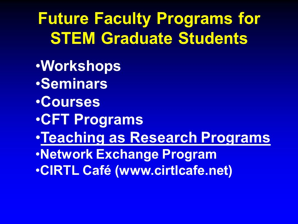 Future Faculty Programs for STEM Graduate Students Workshops Seminars Courses CFT Programs Teaching as Research Programs Network Exchange Program CIRTL Café (www.cirtlcafe.net)