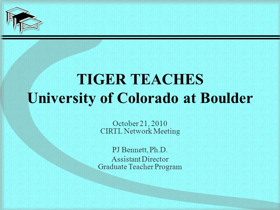 TIGER TEACHES University of Colorado at Boulder October 21, 2010 CIRTL Network Meeting PJ Bennett, Ph.D.