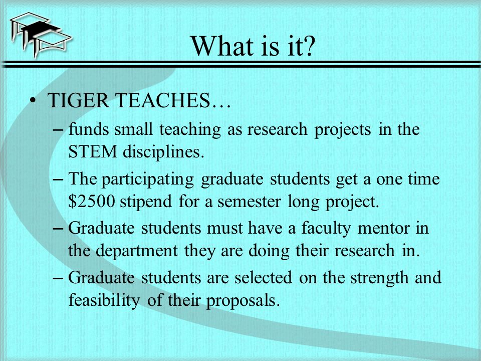What is it. TIGER TEACHES… –funds small teaching as research projects in the STEM disciplines.