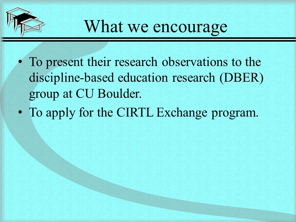 What we encourage To present their research observations to the discipline-based education research (DBER) group at CU Boulder.