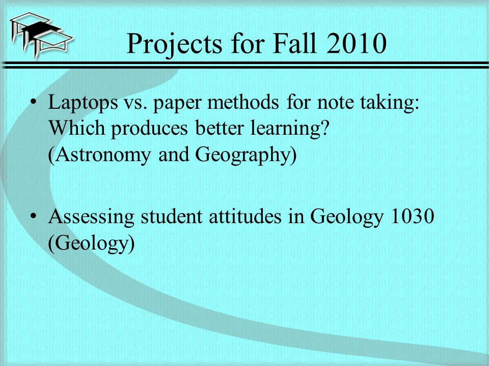 Projects for Fall 2010 Laptops vs. paper methods for note taking: Which produces better learning.