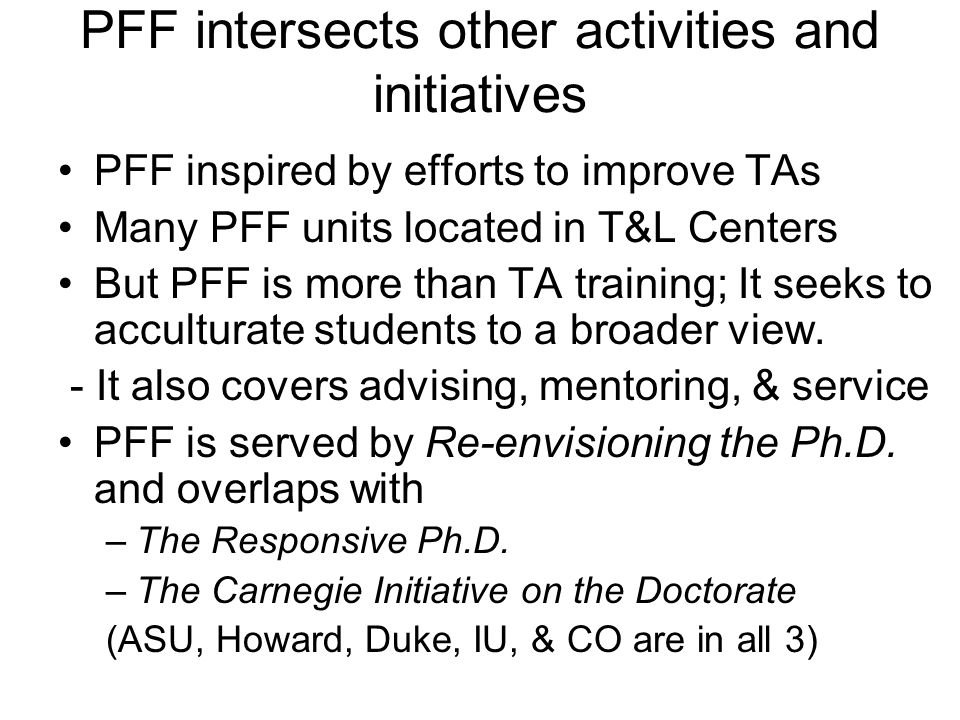 PFF intersects other activities and initiatives PFF inspired by efforts to improve TAs Many PFF units located in T&L Centers But PFF is more than TA training; It seeks to acculturate students to a broader view.