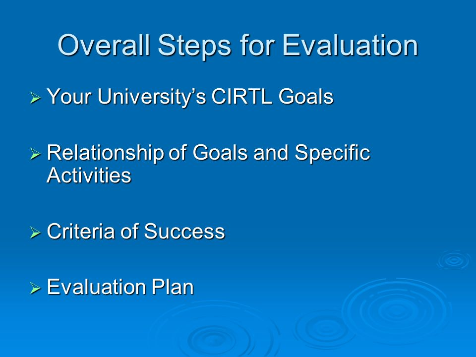 Overall Steps for Evaluation Your Universitys CIRTL Goals Your Universitys CIRTL Goals Relationship of Goals and Specific Activities Relationship of Goals and Specific Activities Criteria of Success Criteria of Success Evaluation Plan Evaluation Plan