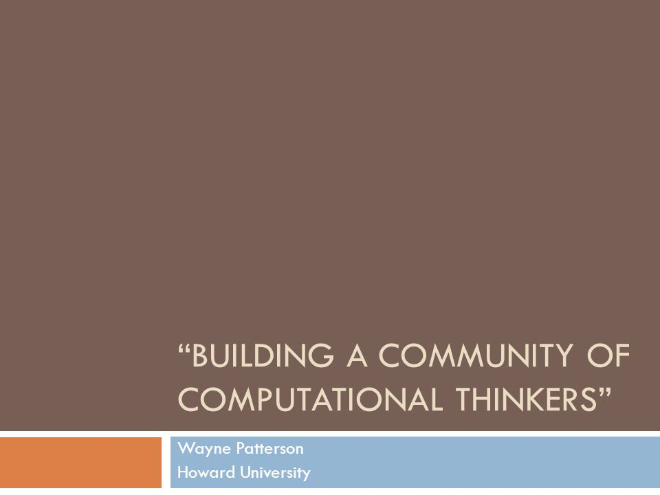 BUILDING A COMMUNITY OF COMPUTATIONAL THINKERS Wayne Patterson Howard University