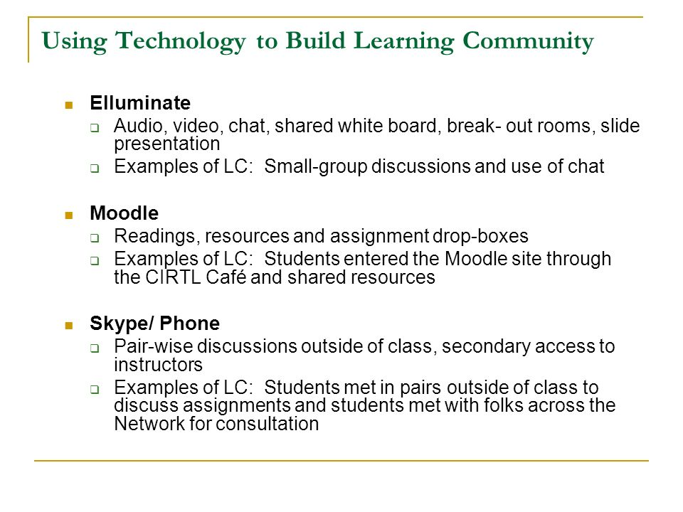 Using Technology to Build Learning Community Elluminate Audio, video, chat, shared white board, break- out rooms, slide presentation Examples of LC: S