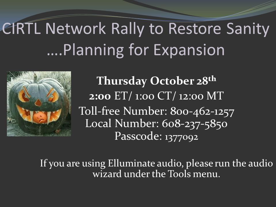 CIRTL Network Rally to Restore Sanity ….Planning for Expansion Thursday October 28 th 2:00 ET/ 1:00 CT/ 12:00 MT Toll-free Number: 800-462-1257 Local