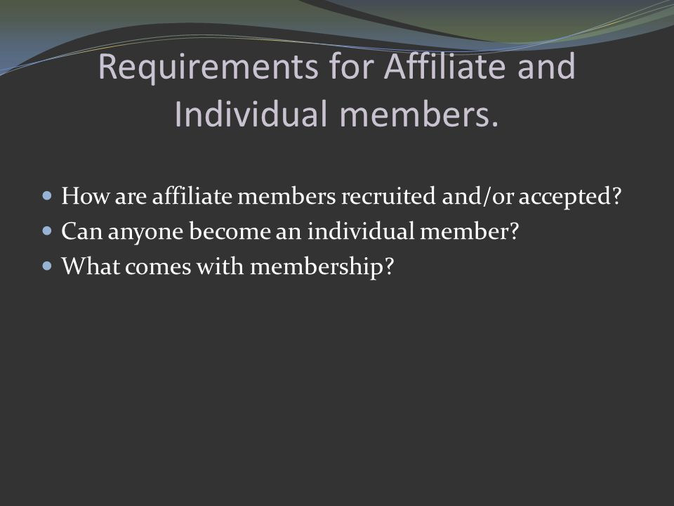 Requirements for Affiliate and Individual members. How are affiliate members recruited and/or accepted? Can anyone become an individual member? What c