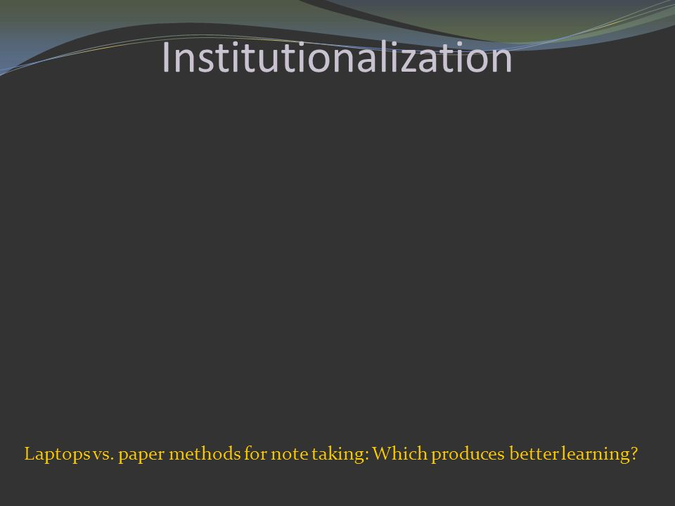 Institutionalization Laptops vs. paper methods for note taking: Which produces better learning?