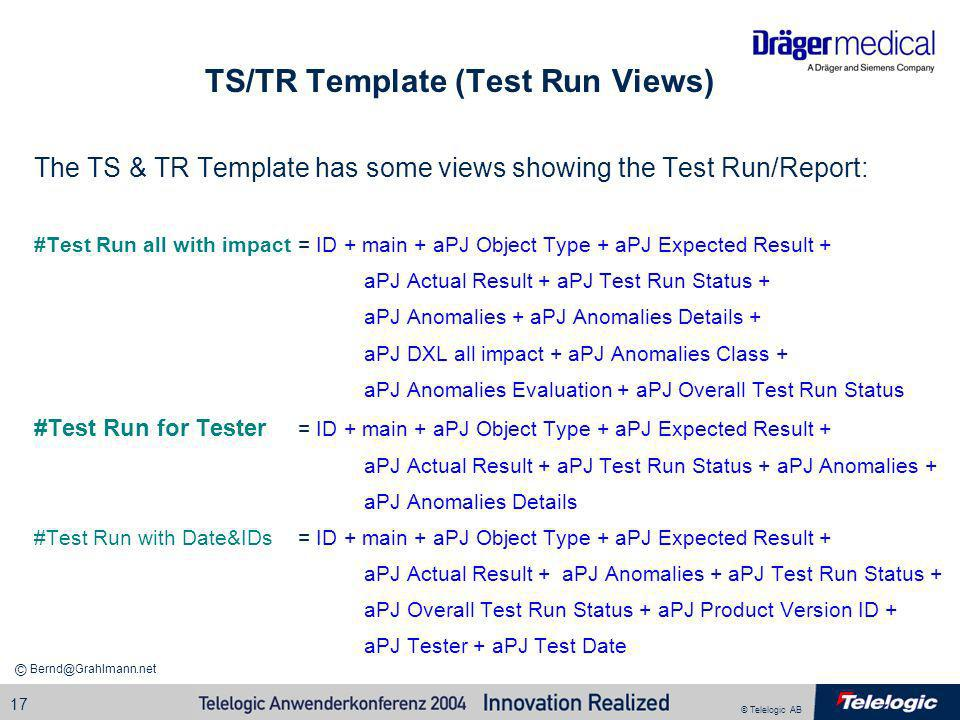 © Telelogic AB Bernd@Grahlmann.net © 17 TS/TR Template (Test Run Views) The TS & TR Template has some views showing the Test Run/Report: #Test Run all