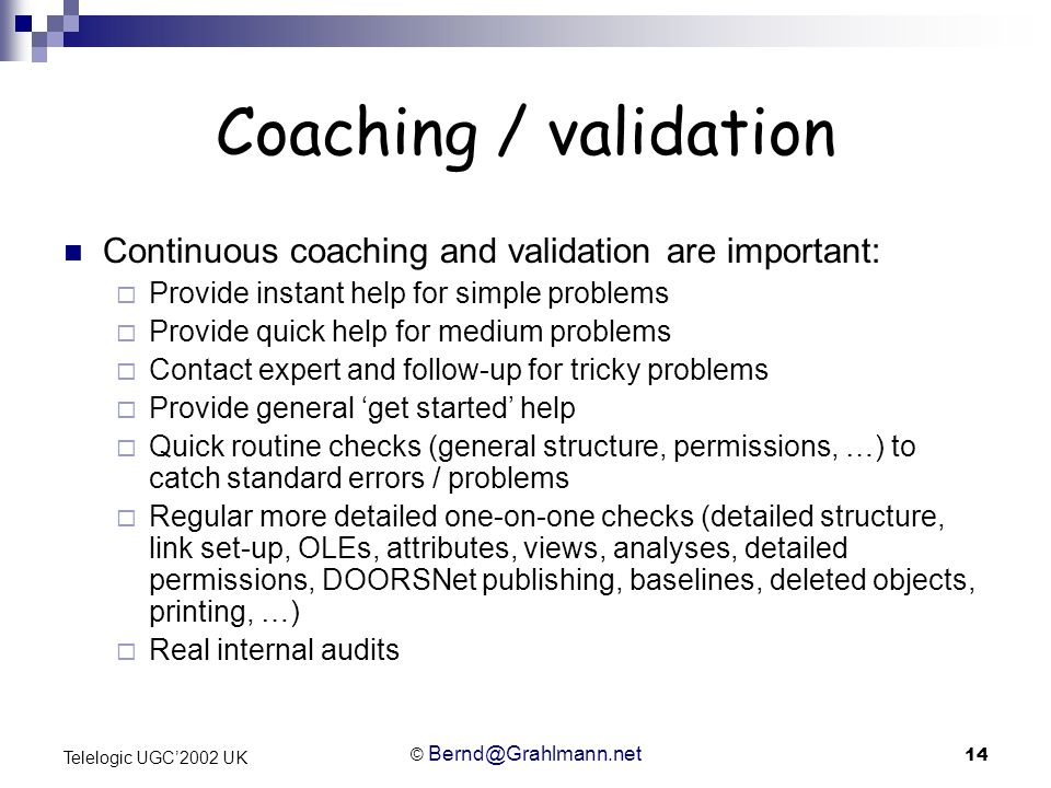 © Bernd@Grahlmann.net 14 Telelogic UGC2002 UK Coaching / validation Continuous coaching and validation are important: Provide instant help for simple