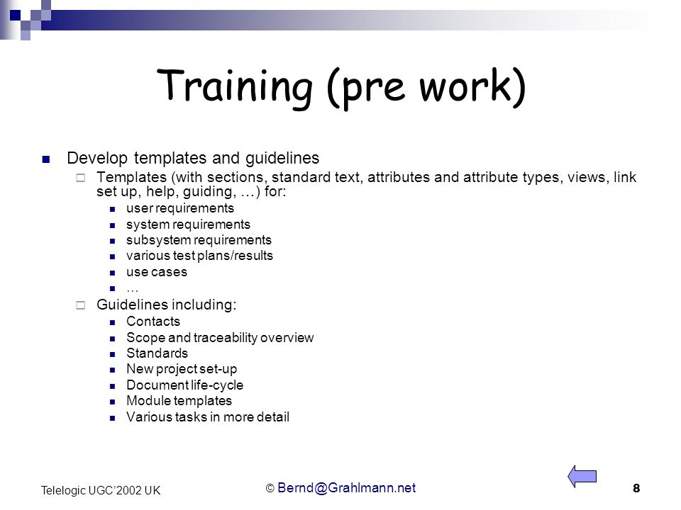 © Bernd@Grahlmann.net 8 Telelogic UGC2002 UK Training (pre work) Develop templates and guidelines Templates (with sections, standard text, attributes