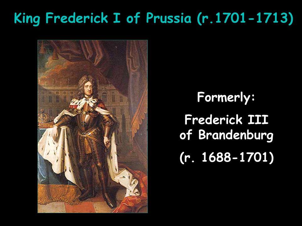 King Frederick I of Prussia (r.1701-1713) Formerly: Frederick III of Brandenburg (r. 1688-1701) Formerly: Frederick III of Brandenburg (r. 1688-1701)