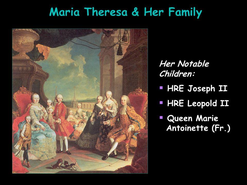 Maria Theresa & Her Family Her Notable Children: HRE Joseph II HRE Leopold II Queen Marie Antoinette (Fr.) Her Notable Children: HRE Joseph II HRE Leo