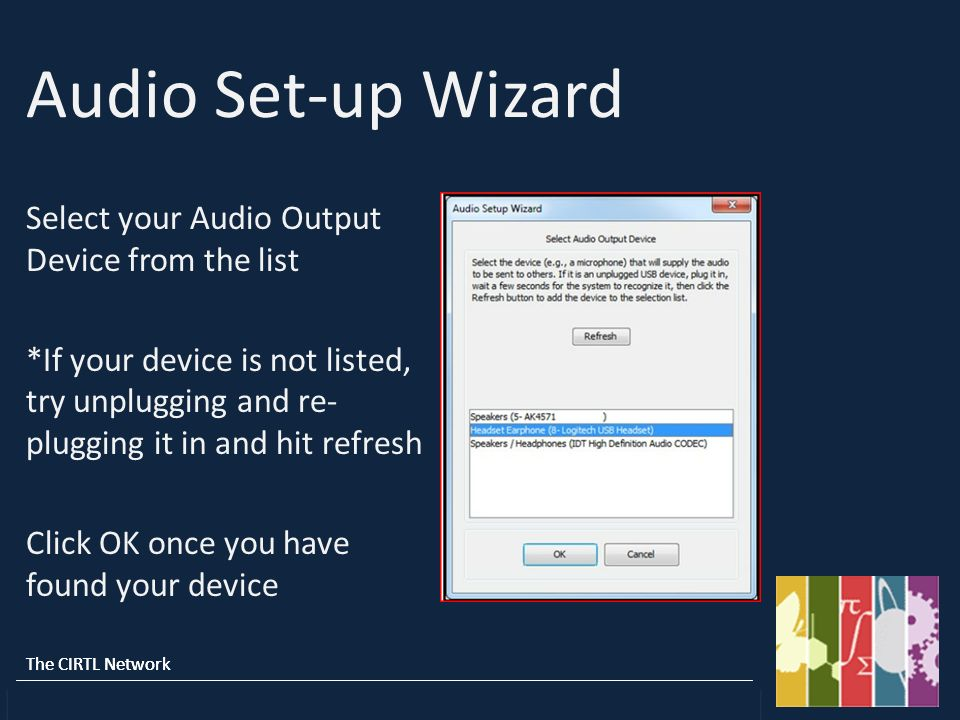 The CIRTL Network CU-Boulder : Howard : Michigan State : Texas A&M : Vanderbilt : UW-Madison The CIRTL Network CU-Boulder : Howard : Michigan State : Texas A&M : Vanderbilt : UW-Madison Audio Set-up Wizard Select your Audio Output Device from the list *If your device is not listed, try unplugging and re- plugging it in and hit refresh Click OK once you have found your device