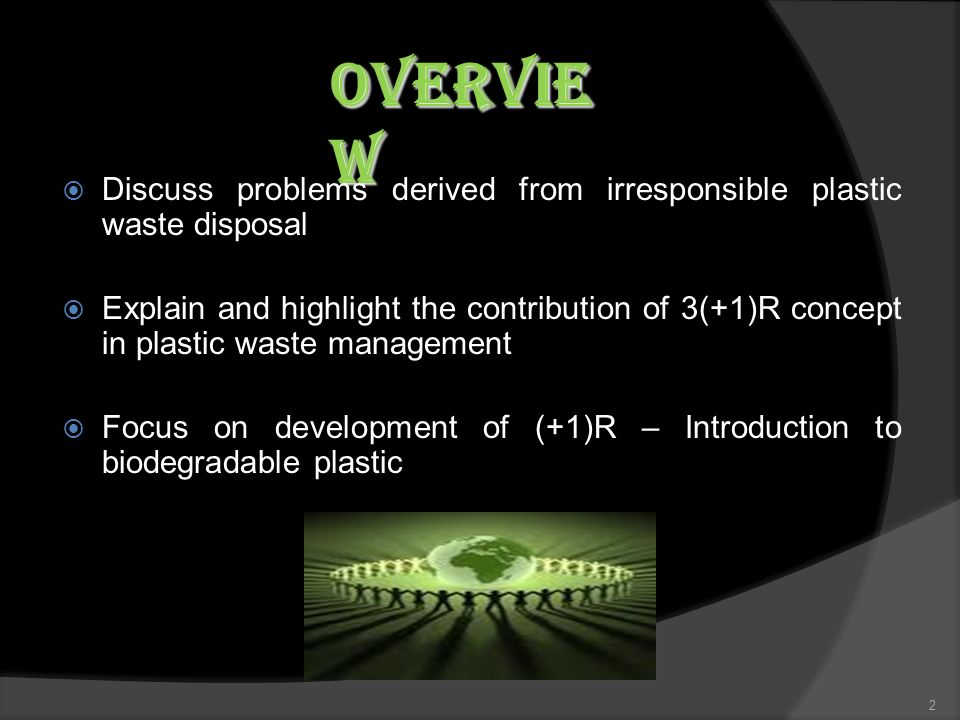 Discuss problems derived from irresponsible plastic waste disposal Explain and highlight the contribution of 3(+1)R concept in plastic waste management Focus on development of (+1)R – Introduction to biodegradable plastic 2 Overvie w