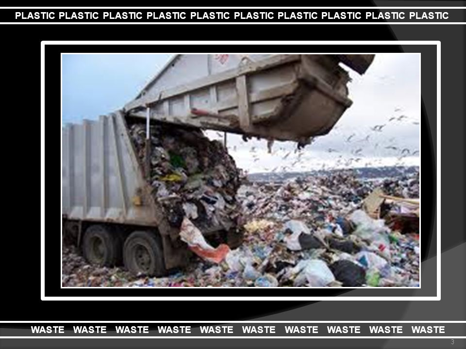 1. Plastics low biodegradability 2. Limited landfills 3. Expanding population and industrialisation 3 PLASTIC PLASTIC PLASTIC PLASTIC PLASTIC PLASTIC