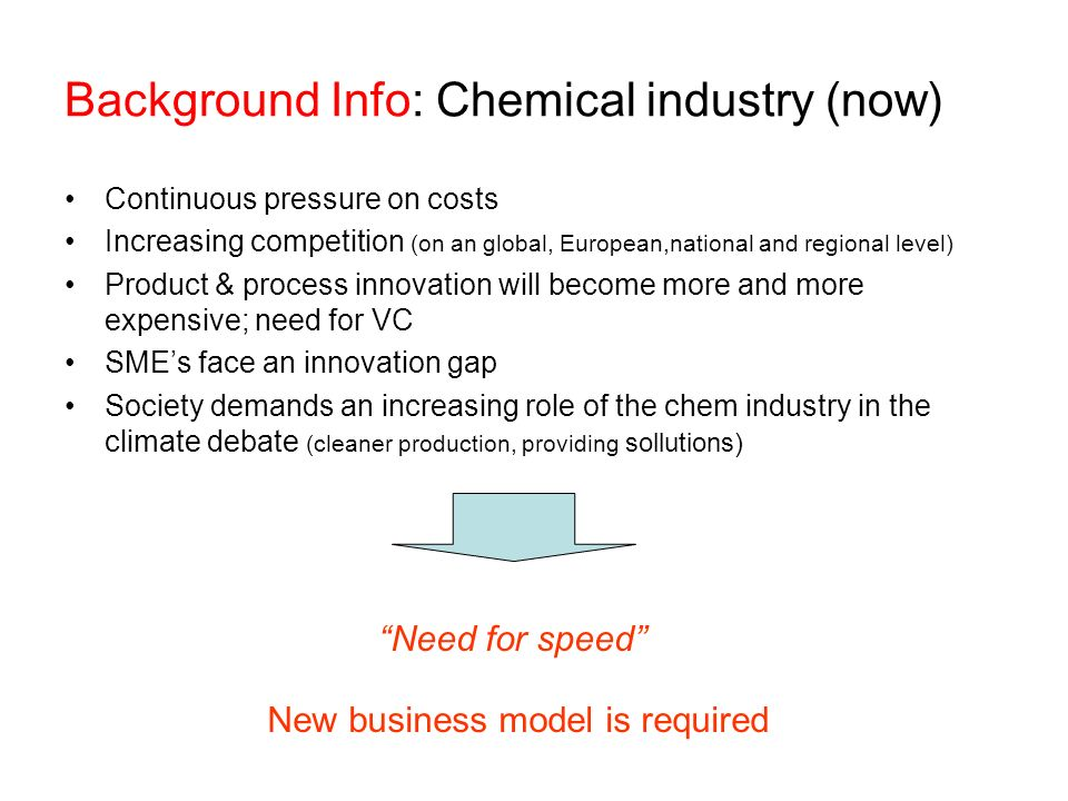 Background Info: Chemical industry (now) Continuous pressure on costs Increasing competition (on an global, European,national and regional level) Prod