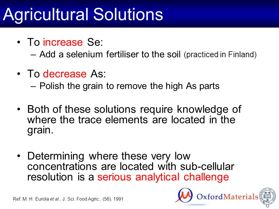 Agricultural Solutions To increase Se: –Add a selenium fertiliser to the soil (practiced in Finland) To decrease As: –Polish the grain to remove the h