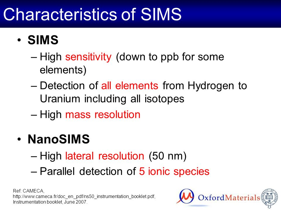 Characteristics of SIMS SIMS –High sensitivity (down to ppb for some elements) –Detection of all elements from Hydrogen to Uranium including all isoto