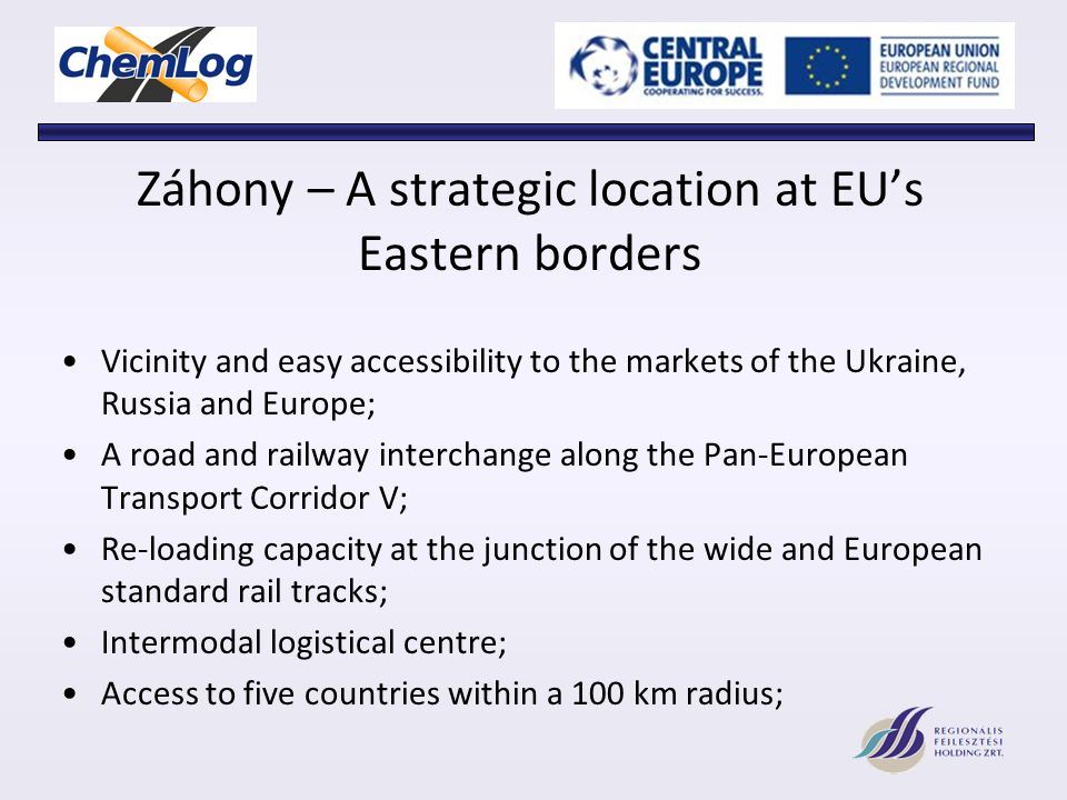 Záhony – A strategic location at EUs Eastern borders Vicinity and easy accessibility to the markets of the Ukraine, Russia and Europe; A road and railway interchange along the Pan-European Transport Corridor V; Re-loading capacity at the junction of the wide and European standard rail tracks; Intermodal logistical centre; Access to five countries within a 100 km radius;