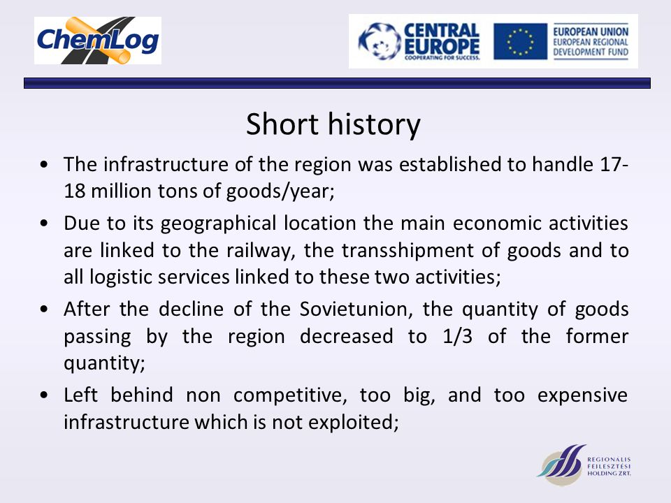 Short history The infrastructure of the region was established to handle 17- 18 million tons of goods/year; Due to its geographical location the main economic activities are linked to the railway, the transshipment of goods and to all logistic services linked to these two activities; After the decline of the Sovietunion, the quantity of goods passing by the region decreased to 1/3 of the former quantity; Left behind non competitive, too big, and too expensive infrastructure which is not exploited;