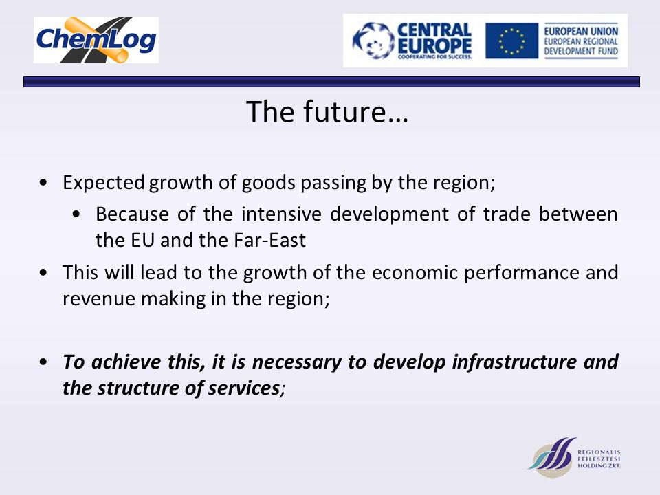 The future… Expected growth of goods passing by the region; Because of the intensive development of trade between the EU and the Far-East This will lead to the growth of the economic performance and revenue making in the region; To achieve this, it is necessary to develop infrastructure and the structure of services;