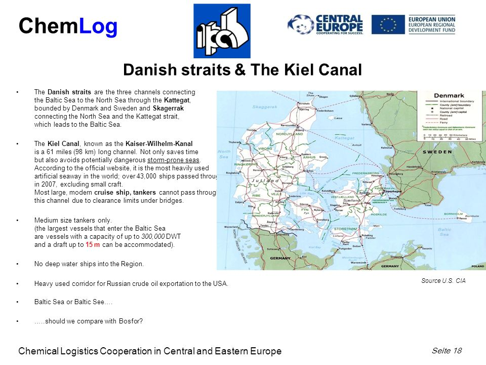 ChemLog Chemical Logistics Cooperation in Central and Eastern Europe Seite 18 The Danish straits are the three channels connecting the Baltic Sea to the North Sea through the Kattegat, bounded by Denmark and Sweden and Skagerrak connecting the North Sea and the Kattegat strait, which leads to the Baltic Sea.