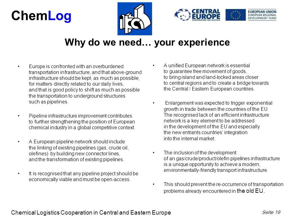 ChemLog Chemical Logistics Cooperation in Central and Eastern Europe Seite 19 Europe is confronted with an overburdened transportation infrastructure, and that above-ground infrastructure should be kept, as much as possible, for matters directly related to our daily lives, and that is good policy to shift as much as possible the transportation to underground structures such as pipelines.
