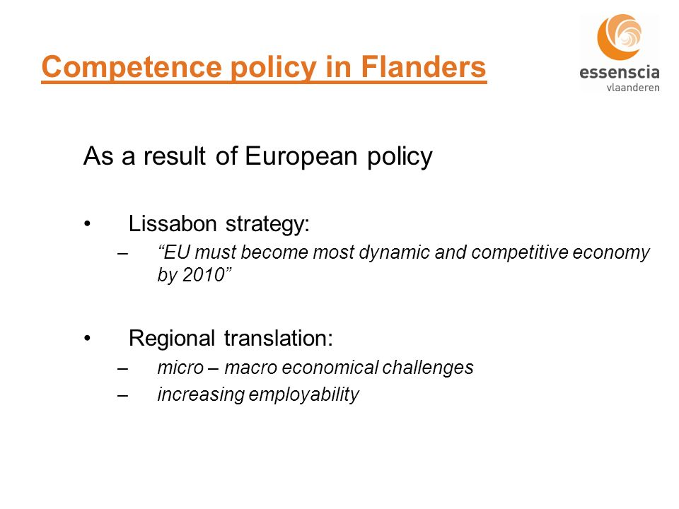 Competence policy in Flanders As a result of European policy Lissabon strategy: –EU must become most dynamic and competitive economy by 2010 Regional translation: –micro – macro economical challenges –increasing employability