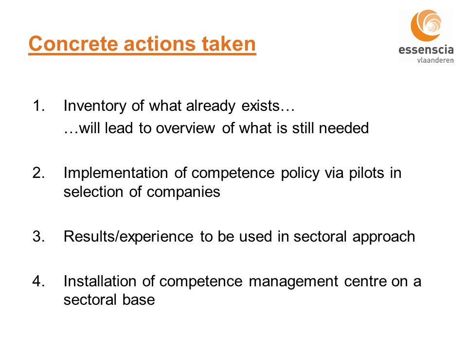 Concrete actions taken 1.Inventory of what already exists… …will lead to overview of what is still needed 2.Implementation of competence policy via pilots in selection of companies 3.Results/experience to be used in sectoral approach 4.Installation of competence management centre on a sectoral base