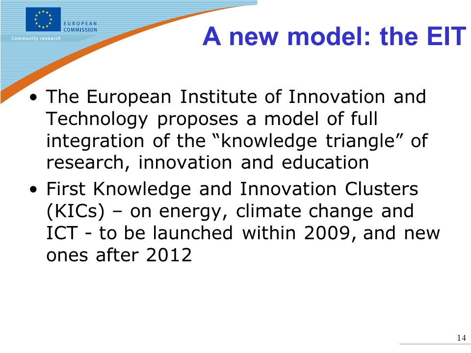 14 A new model: the EIT The European Institute of Innovation and Technology proposes a model of full integration of the knowledge triangle of research