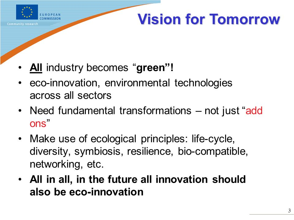 3 All industry becomes green! eco-innovation, environmental technologies across all sectors Need fundamental transformations – not just add ons Make u