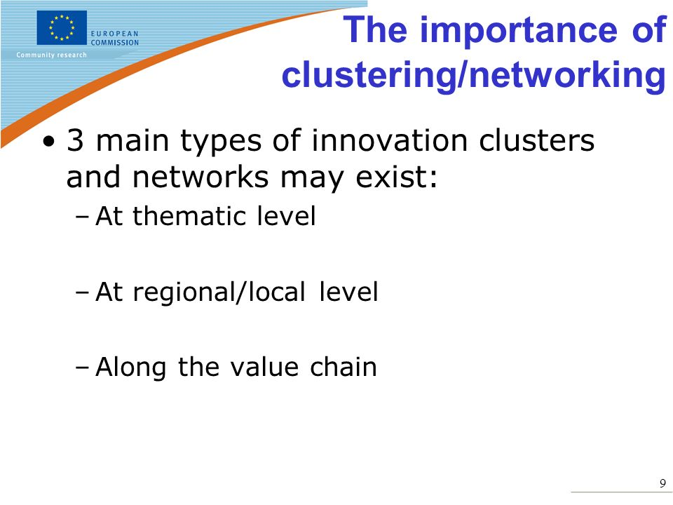 9 The importance of clustering/networking 3 main types of innovation clusters and networks may exist: –At thematic level –At regional/local level –Alo