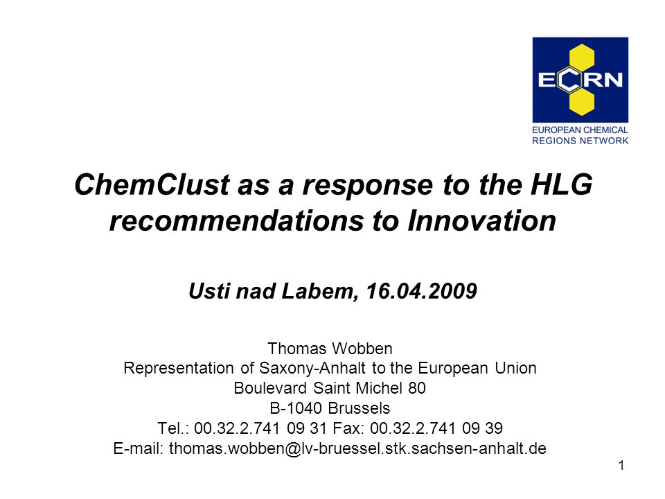 1 ChemClust as a response to the HLG recommendations to Innovation Usti nad Labem, 16.04.2009 Thomas Wobben Representation of Saxony-Anhalt to the European Union Boulevard Saint Michel 80 B-1040 Brussels Tel.: 00.32.2.741 09 31 Fax: 00.32.2.741 09 39 E-mail: thomas.wobben@lv-bruessel.stk.sachsen-anhalt.de