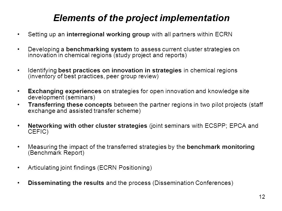 12 Elements of the project implementation Setting up an interregional working group with all partners within ECRN Developing a benchmarking system to assess current cluster strategies on innovation in chemical regions (study project and reports) Identifying best practices on innovation in strategies in chemical regions (inventory of best practices, peer group review) Exchanging experiences on strategies for open innovation and knowledge site development (seminars) Transferring these concepts between the partner regions in two pilot projects (staff exchange and assisted transfer scheme) Networking with other cluster strategies (joint seminars with ECSPP; EPCA and CEFIC) Measuring the impact of the transferred strategies by the benchmark monitoring (Benchmark Report) Articulating joint findings (ECRN Positioning) Disseminating the results and the process (Dissemination Conferences)