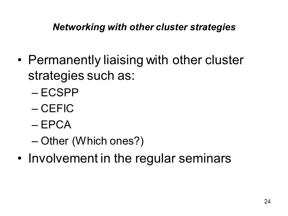 24 Networking with other cluster strategies Permanently liaising with other cluster strategies such as: –ECSPP –CEFIC –EPCA –Other (Which ones ) Involvement in the regular seminars