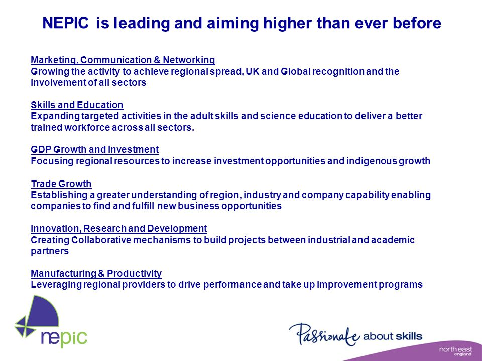 NEPIC is leading and aiming higher than ever before Marketing, Communication & Networking Growing the activity to achieve regional spread, UK and Glob
