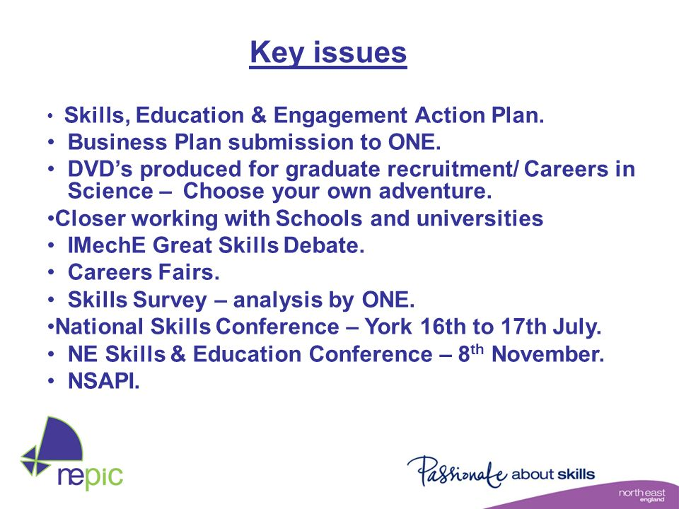 Key issues Skills, Education & Engagement Action Plan. Business Plan submission to ONE. DVDs produced for graduate recruitment/ Careers in Science – C