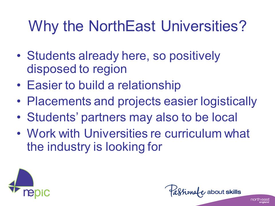 Why the NorthEast Universities? Students already here, so positively disposed to region Easier to build a relationship Placements and projects easier