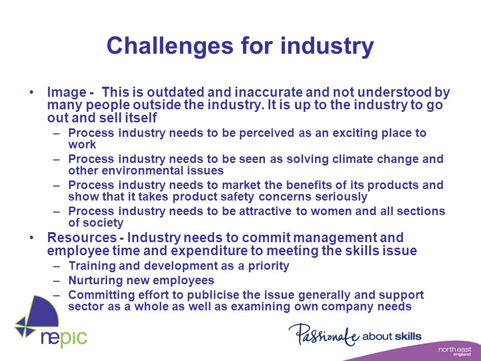 Challenges for industry Image - This is outdated and inaccurate and not understood by many people outside the industry. It is up to the industry to go