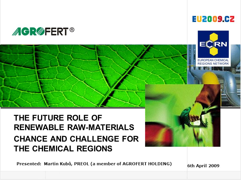 Presented: Martin Kubů, PREOL (a member of AGROFERT HOLDING) 6th April 2009 THE FUTURE ROLE OF RENEWABLE RAW-MATERIALS CHANCE AND CHALLENGE FOR THE CH
