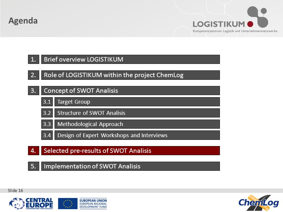 Slide 16 Agenda 1.Brief overview LOGISTIKUM 2.Role of LOGISTIKUM within the project ChemLog 3.Concept of SWOT Analisis 3.1Target Group 3.2Structure of